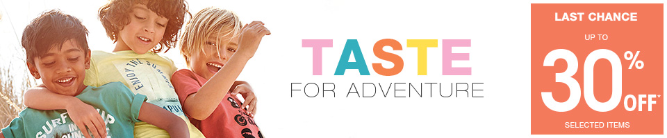 A taste for adventure UP TO 30% OFF* SELECTED ITEMS